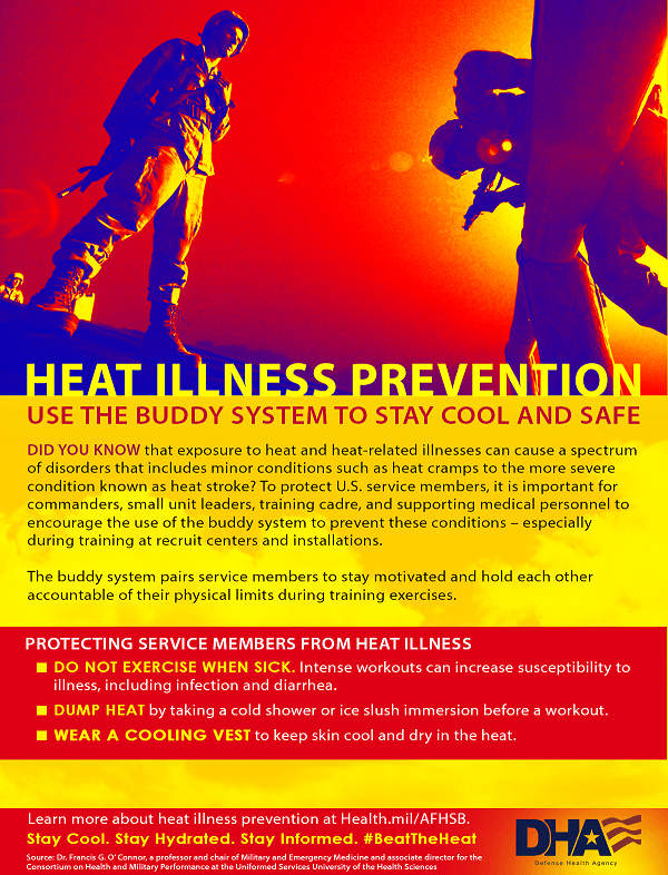 Did you know that exposure to heat and heat-related illnesses can cause a spectrum of disorders that includes minor conditions such as heat cramps to the more severe condition known as heat stroke? To protect U.S. service members, it is important for commanders, small unit leaders, training cadre, and supporting medical personnel to encourage the use of the buddy system to prevent these conditions – especially during training at recruit centers and installations. The buddy system pairs service members to stay motivated and hold each other accountable of their physical limits during training exercises. Protecting Service Members from Heat Illness •	Do not exercise when sick. Intense workouts can increase susceptibility to illness, including infection and diarrhea. •	Dump heat by taking a cold shower or ice slush immersion before a workout. •	Wear a cooling vest to keep skin cool and dry in the heat. Learn more about heat illness prevention at Health.mil/AFHSB Stay cool. Stay hydrated. Stay informed. #BeatTheHeat Source: Dr. Francis G. O'Connor, a professor and chair of Military and Emergency Medicine and associate director for the Consortium on Health and Military Performance at the Uniformed Services University of the Health Sciences.