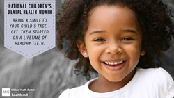 Social Media Graphic on National Children's Dental Health Month, with a smiling little girl. National Children's Dental Health Month Bring a smile to your child's face – Get them started on a lifetime of healthy teeth.