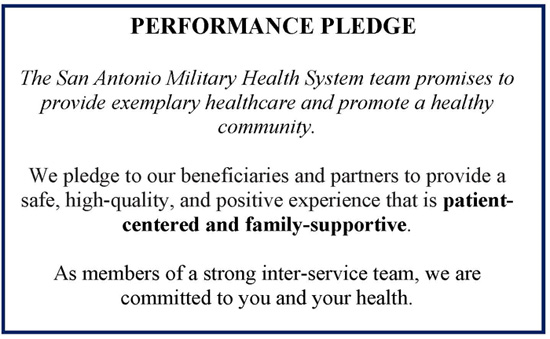 SAMHS Performance Pledge: The San Antonio Military Health System team promises to provide exemplary healthcare and promote a healthy community. We pledge to our beneficiaries and partners to provide a safe, high-quality, and positive experience that is patient-centered and family-supportive. As members of a strong inter-service team, we are committed to you and your health.